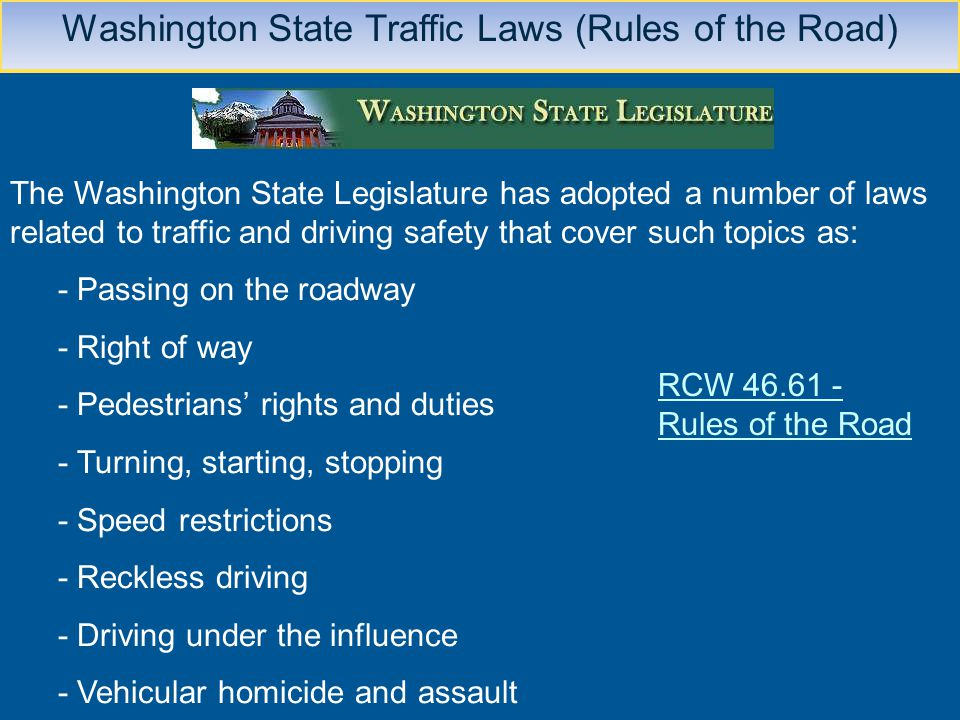 Washington State Traffic Laws (Rules of the Road) The Washington State Legislature has adopted a number of laws related to traffic and driving safety