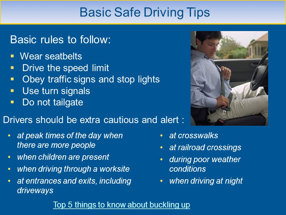 Basic Safe Driving Tips Basic rules to follow: Wear seatbelts Drive the speed limit Obey traffic signs and stop lights Use turn signals Do not tailgat