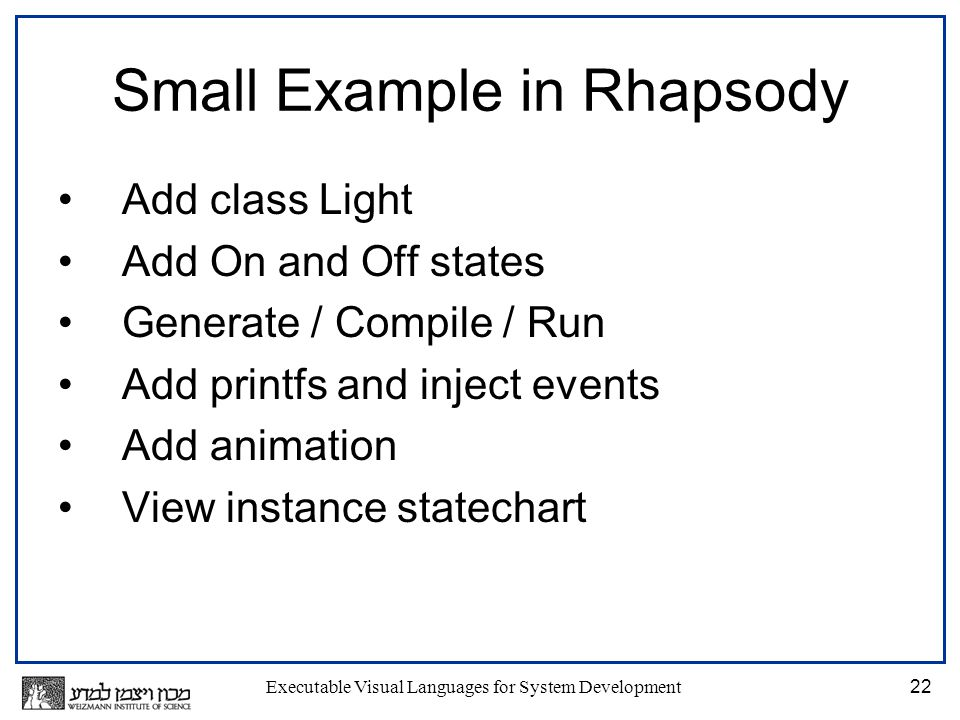 Executable Visual Languages for System Development22 Small Example in Rhapsody Add class Light Add On and Off states Generate / Compile / Run Add printfs and inject events Add animation View instance statechart