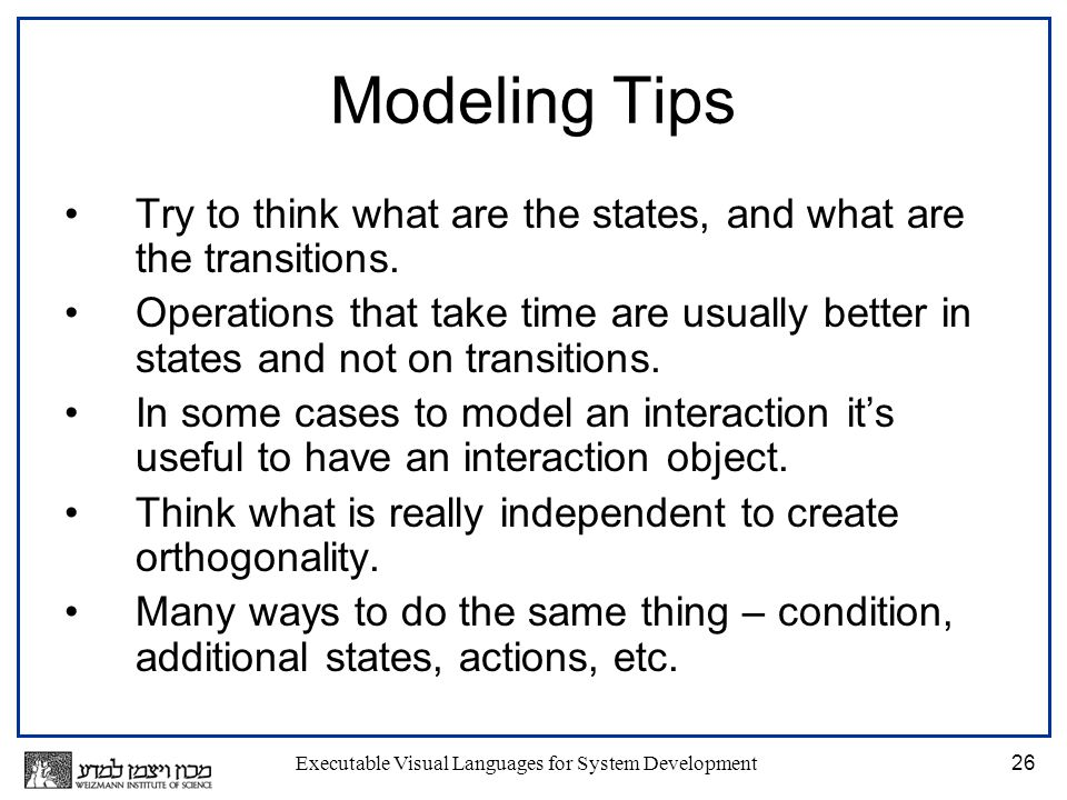 Executable Visual Languages for System Development26 Modeling Tips Try to think what are the states, and what are the transitions.