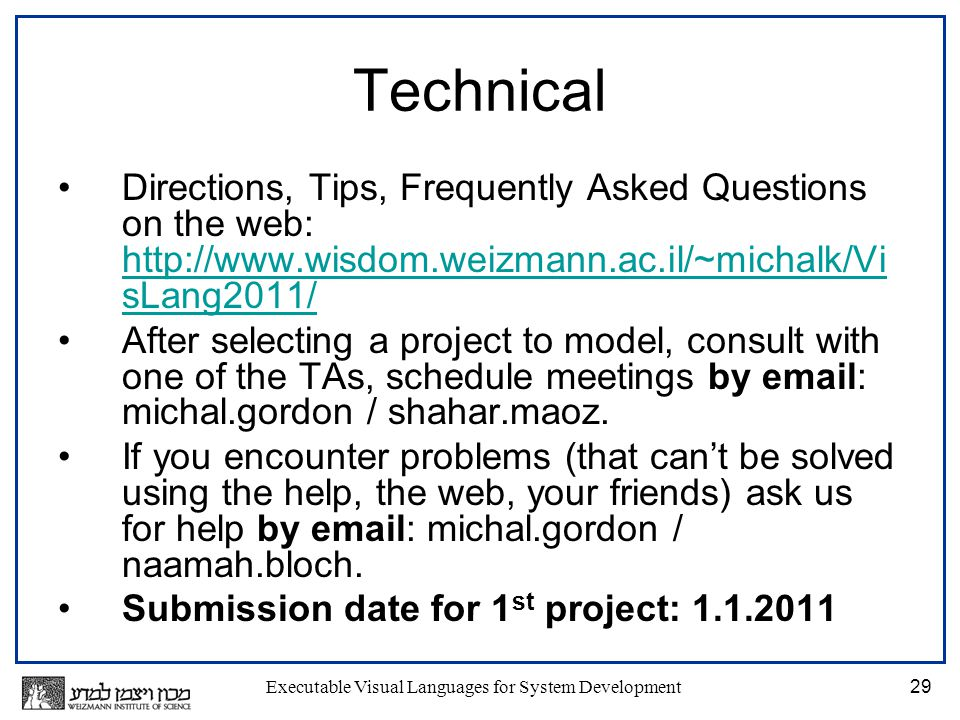 Executable Visual Languages for System Development29 Technical Directions, Tips, Frequently Asked Questions on the web: http://www.wisdom.weizmann.ac.il/~michalk/Vi sLang2011/ http://www.wisdom.weizmann.ac.il/~michalk/Vi sLang2011/ After selecting a project to model, consult with one of the TAs, schedule meetings by email: michal.gordon / shahar.maoz.