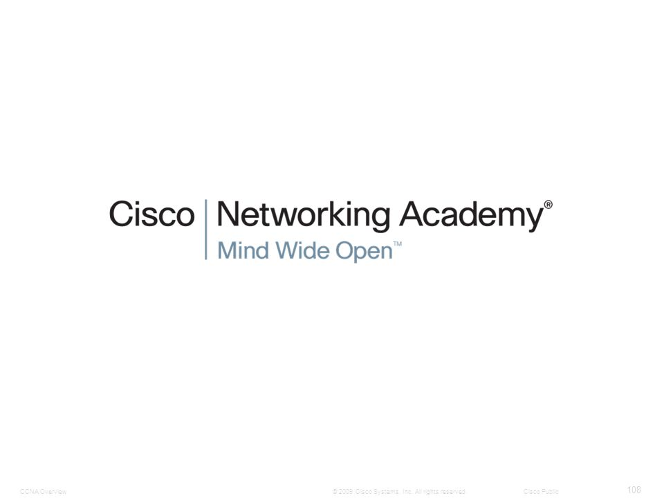 CCNA Overview 108 © 2009 Cisco Systems, Inc. All rights reserved. Cisco Public