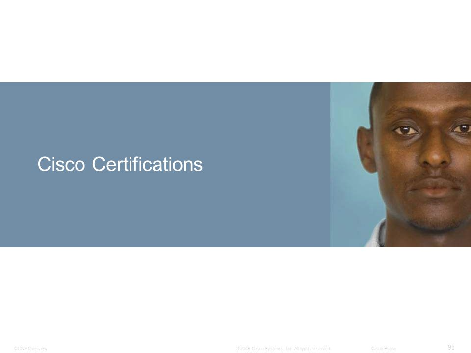 CCNA Overview 98 © 2009 Cisco Systems, Inc. All rights reserved. Cisco Public Cisco Certifications
