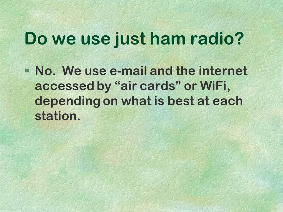 Do we use just ham radio? §No. We use e-mail and the internet accessed by air cards or WiFi, depending on what is best at each station.