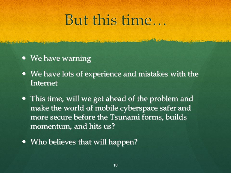 We have warning We have warning We have lots of experience and mistakes with the Internet We have lots of experience and mistakes with the Internet This time, will we get ahead of the problem and make the world of mobile cyberspace safer and more secure before the Tsunami forms, builds momentum, and hits us.