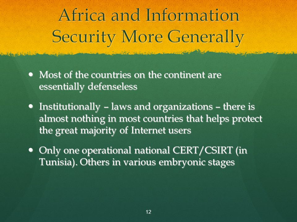 Most of the countries on the continent are essentially defenseless Most of the countries on the continent are essentially defenseless Institutionally – laws and organizations – there is almost nothing in most countries that helps protect the great majority of Internet users Institutionally – laws and organizations – there is almost nothing in most countries that helps protect the great majority of Internet users Only one operational national CERT/CSIRT (in Tunisia).