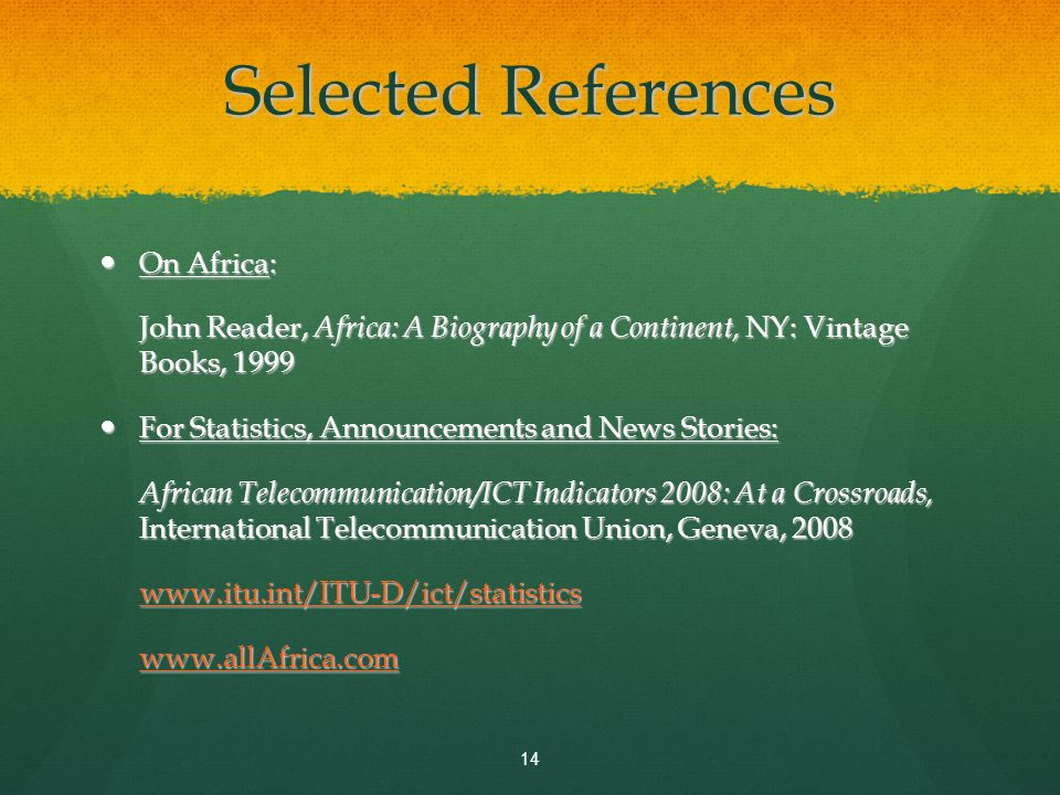 Selected References On Africa: On Africa: John Reader, Africa: A Biography of a Continent, NY: Vintage Books, 1999 For Statistics, Announcements and News Stories: For Statistics, Announcements and News Stories: African Telecommunication/ICT Indicators 2008: At a Crossroads, International Telecommunication Union, Geneva, 2008 www.itu.int/ITU-D/ict/statistics www.allAfrica.com 14