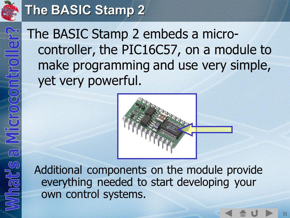 11 The BASIC Stamp 2 The BASIC Stamp 2 embeds a micro- controller, the PIC16C57, on a module to make programming and use very simple, yet very powerful.