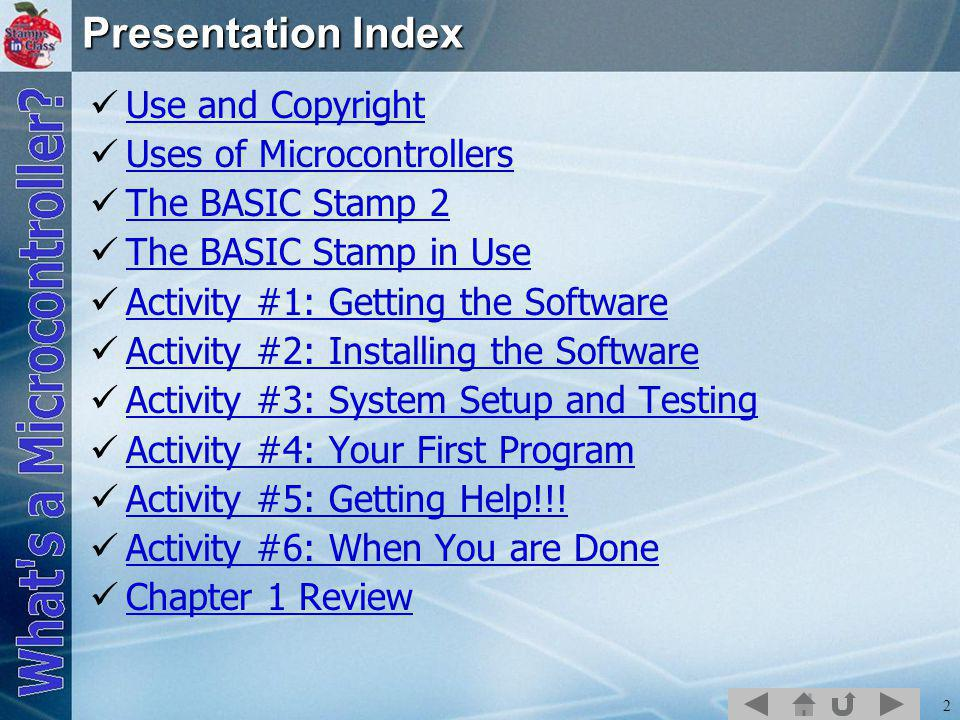 2 Presentation Index Use and Copyright Uses of Microcontrollers The BASIC Stamp 2 The BASIC Stamp in Use Activity #1: Getting the Software Activity #2: Installing the Software Activity #3: System Setup and Testing Activity #4: Your First Program Activity #5: Getting Help!!.