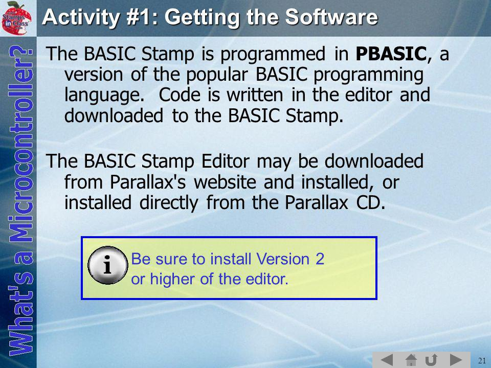 21 Activity #1: Getting the Software The BASIC Stamp is programmed in PBASIC, a version of the popular BASIC programming language.