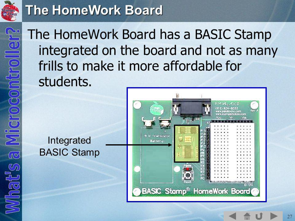 27 The HomeWork Board The HomeWork Board has a BASIC Stamp integrated on the board and not as many frills to make it more affordable for students.