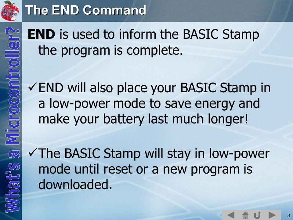 53 The END Command END is used to inform the BASIC Stamp the program is complete.