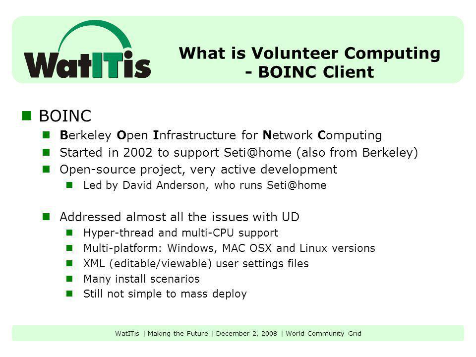 What is Volunteer Computing - BOINC Client BOINC Berkeley Open Infrastructure for Network Computing Started in 2002 to support Seti@home (also from Be