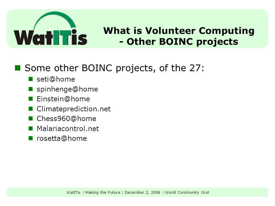 What is Volunteer Computing - Other BOINC projects Some other BOINC projects, of the 27: seti@home spinhenge@home Einstein@home Climateprediction.net