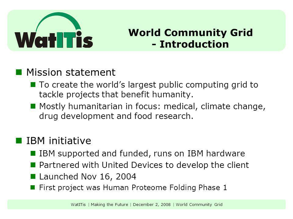 World Community Grid - Introduction Mission statement To create the worlds largest public computing grid to tackle projects that benefit humanity.