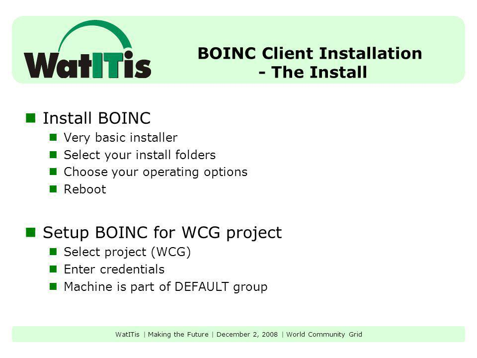 BOINC Client Installation - The Install Install BOINC Very basic installer Select your install folders Choose your operating options Reboot Setup BOINC for WCG project Select project (WCG) Enter credentials Machine is part of DEFAULT group WatITis | Making the Future | December 2, 2008 | World Community Grid