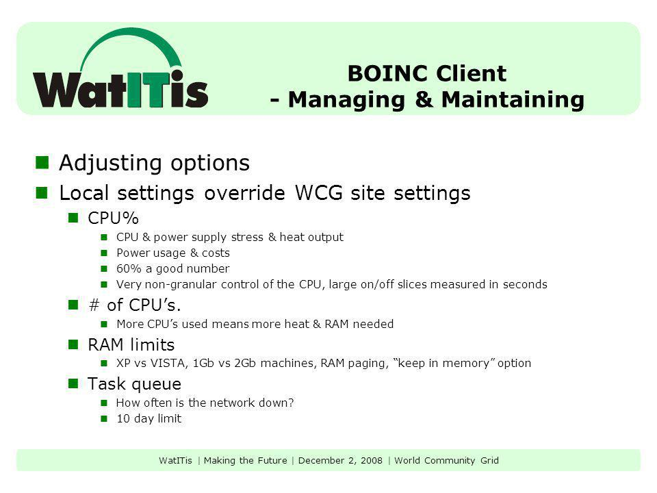 BOINC Client - Managing & Maintaining Adjusting options Local settings override WCG site settings CPU% CPU & power supply stress & heat output Power usage & costs 60% a good number Very non-granular control of the CPU, large on/off slices measured in seconds # of CPUs.