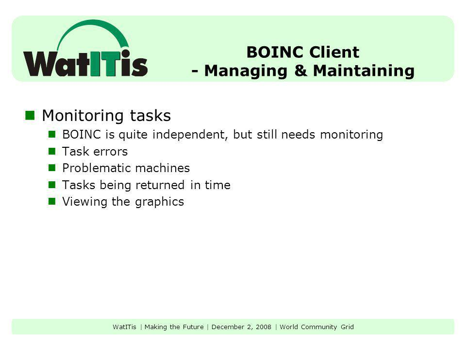 BOINC Client - Managing & Maintaining Monitoring tasks BOINC is quite independent, but still needs monitoring Task errors Problematic machines Tasks being returned in time Viewing the graphics WatITis | Making the Future | December 2, 2008 | World Community Grid