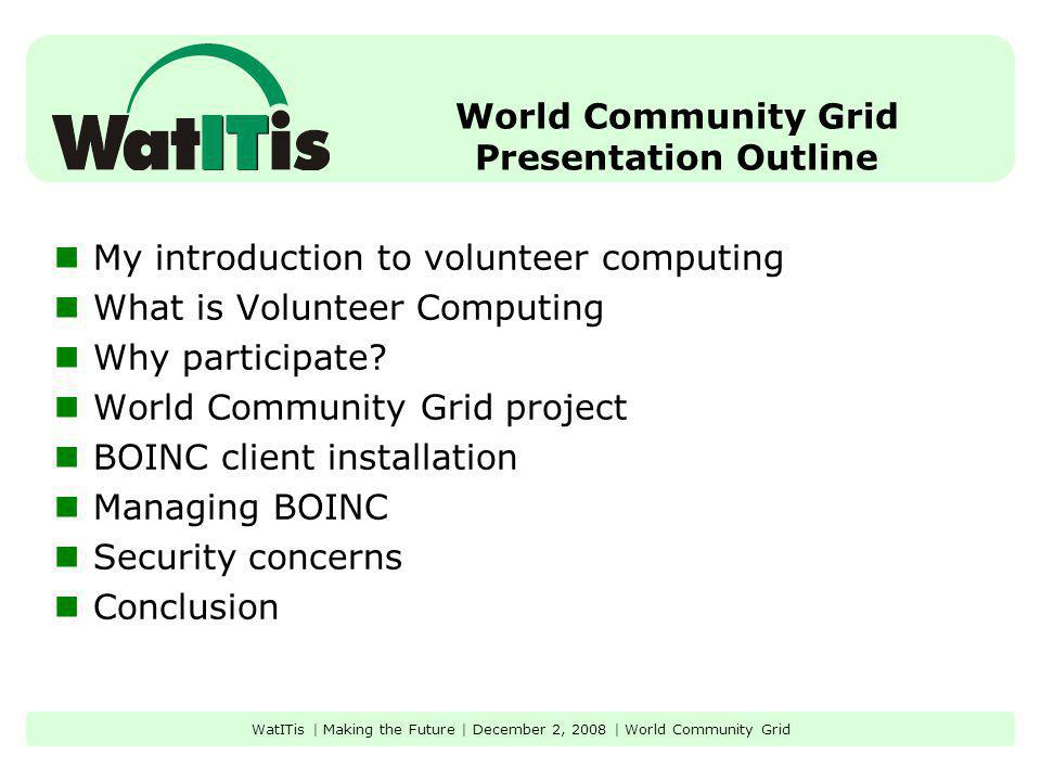 World Community Grid Presentation Outline My introduction to volunteer computing What is Volunteer Computing Why participate? World Community Grid pro