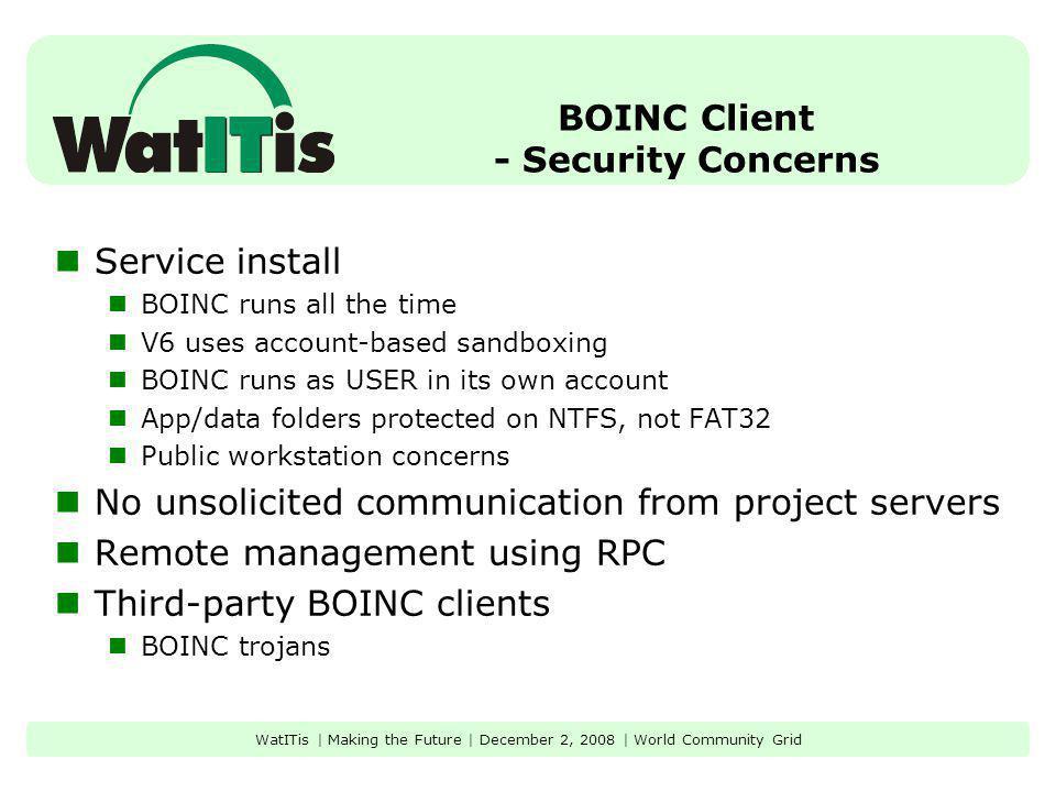 BOINC Client - Security Concerns Service install BOINC runs all the time V6 uses account-based sandboxing BOINC runs as USER in its own account App/da