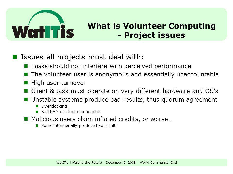 What is Volunteer Computing - Project issues Issues all projects must deal with: Tasks should not interfere with perceived performance The volunteer u
