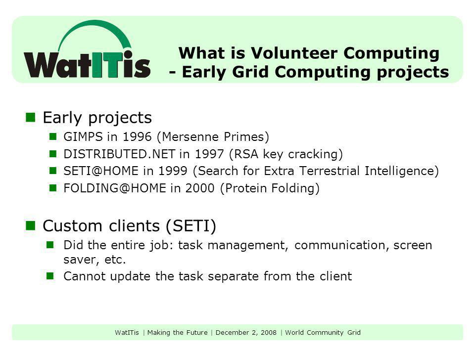 What is Volunteer Computing - Early Grid Computing projects Early projects GIMPS in 1996 (Mersenne Primes) DISTRIBUTED.NET in 1997 (RSA key cracking)