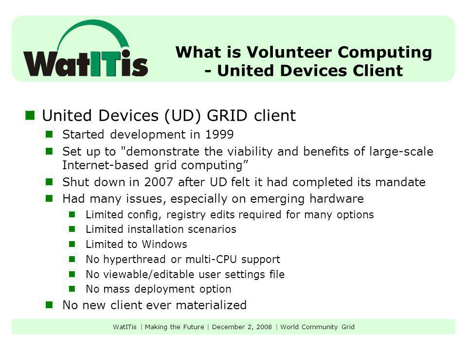 What is Volunteer Computing - United Devices Client United Devices (UD) GRID client Started development in 1999 Set up to