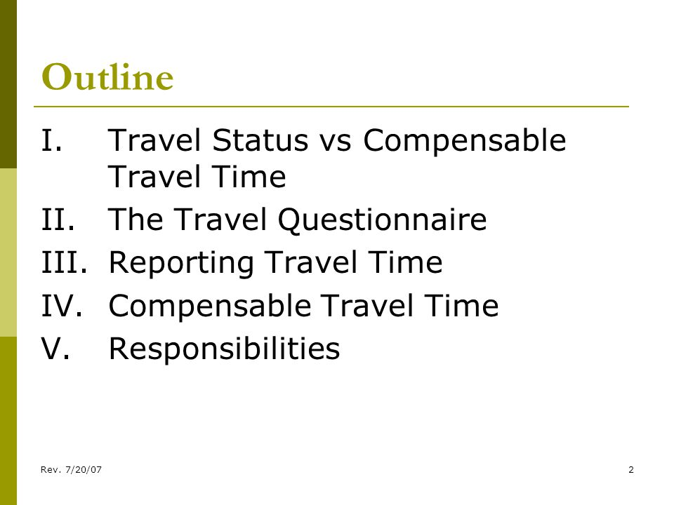 Rev. 7/20/072 Outline I.Travel Status vs Compensable Travel Time II.The Travel Questionnaire III.Reporting Travel Time IV.Compensable Travel Time V.Re