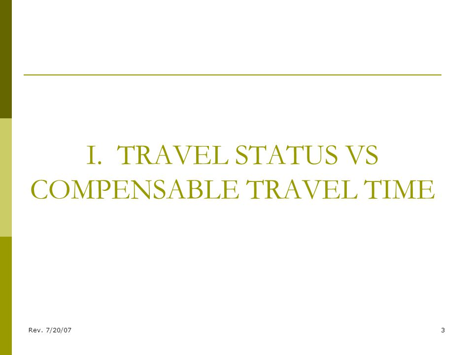 Rev. 7/20/073 I. TRAVEL STATUS VS COMPENSABLE TRAVEL TIME