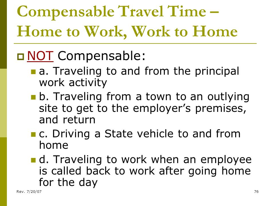 Rev. 7/20/0776 Compensable Travel Time – Home to Work, Work to Home NOT Compensable: a.
