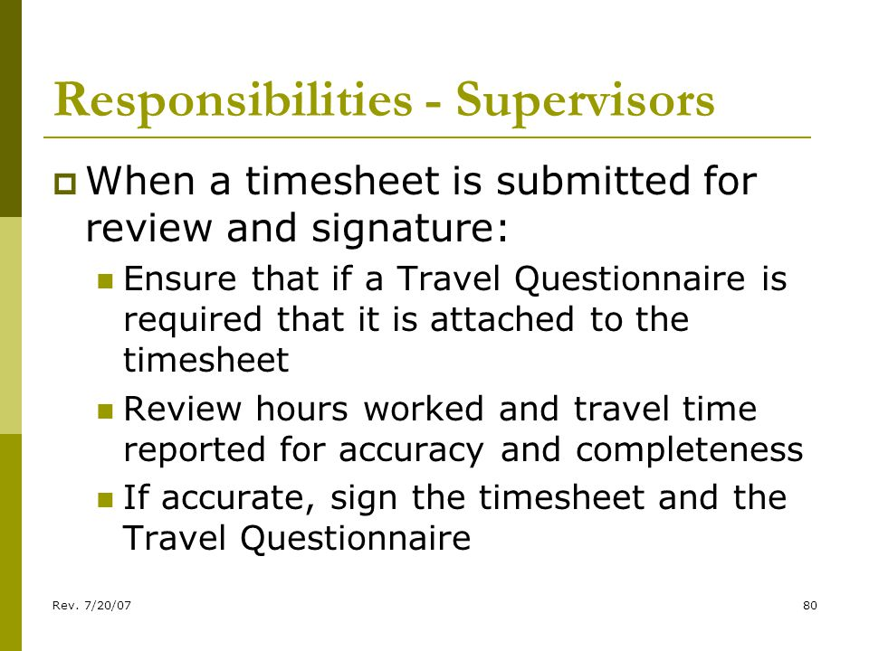 Rev. 7/20/0780 Responsibilities - Supervisors When a timesheet is submitted for review and signature: Ensure that if a Travel Questionnaire is require