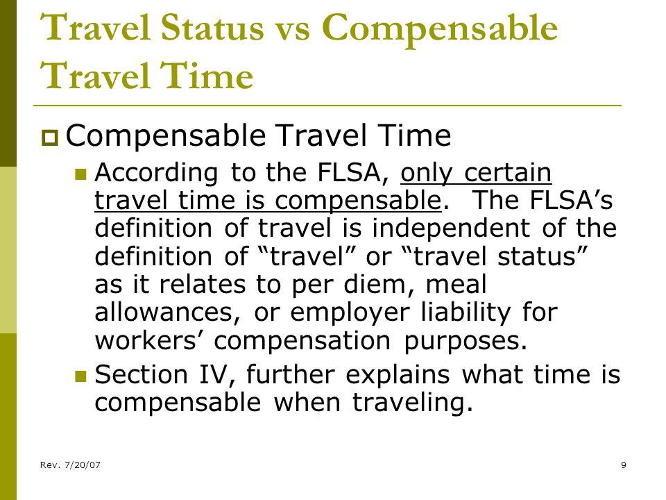 Rev. 7/20/079 Travel Status vs Compensable Travel Time Compensable Travel Time According to the FLSA, only certain travel time is compensable. The FLS