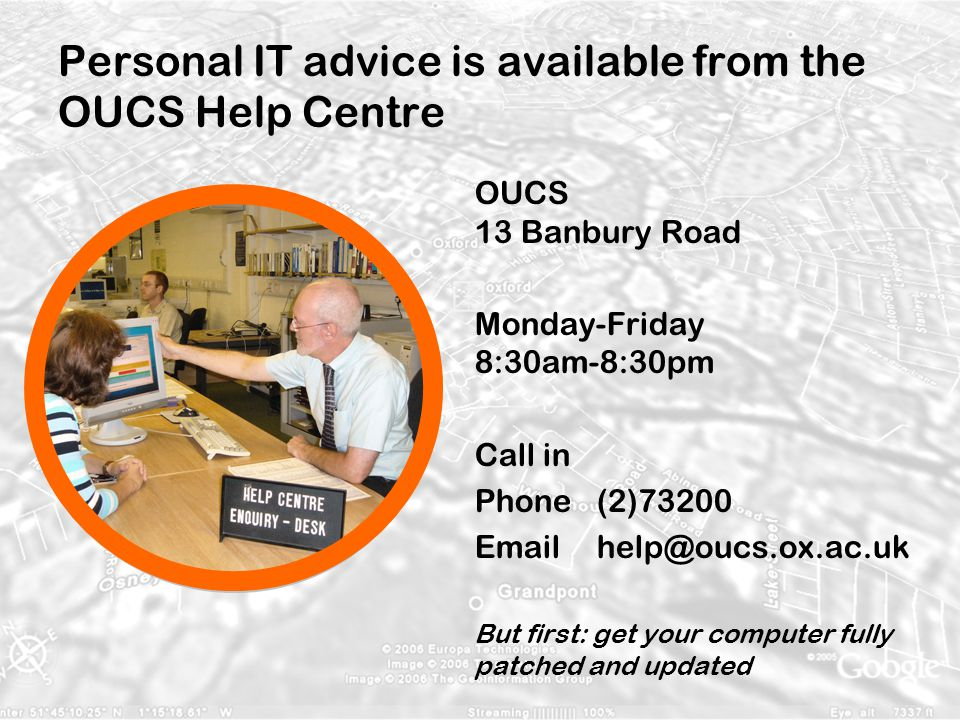 Personal IT advice is available from the OUCS Help Centre OUCS 13 Banbury Road Monday-Friday 8:30am-8:30pm Call in Phone(2)73200 Email help@oucs.ox.ac.uk But first: get your computer fully patched and updated
