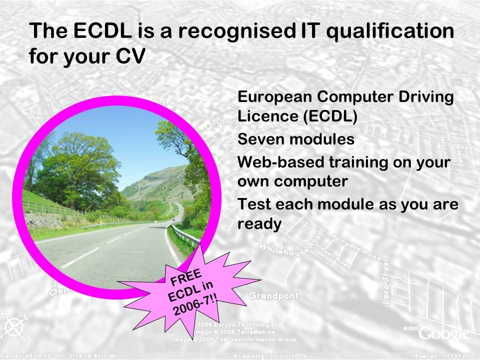 The ECDL is a recognised IT qualification for your CV European Computer Driving Licence (ECDL) Seven modules Web-based training on your own computer Test each module as you are ready FREE ECDL in 2006-7!!