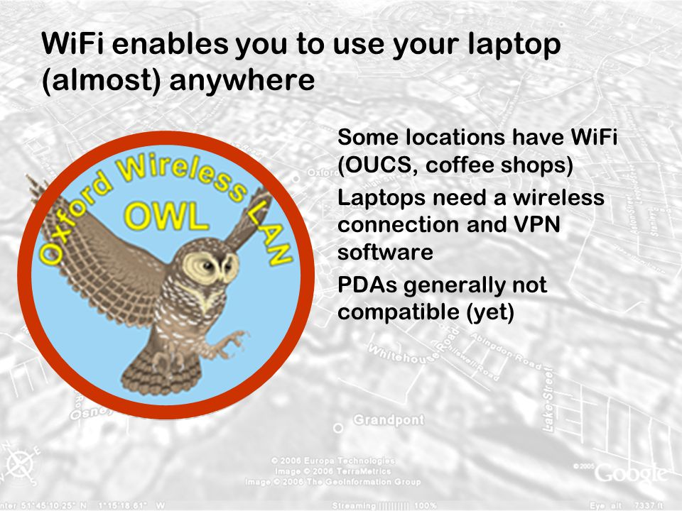 WiFi enables you to use your laptop (almost) anywhere Some locations have WiFi (OUCS, coffee shops) Laptops need a wireless connection and VPN softwar