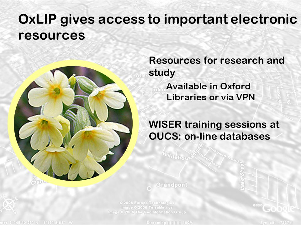 OxLIP gives access to important electronic resources Resources for research and study Available in Oxford Libraries or via VPN WISER training sessions at OUCS: on-line databases