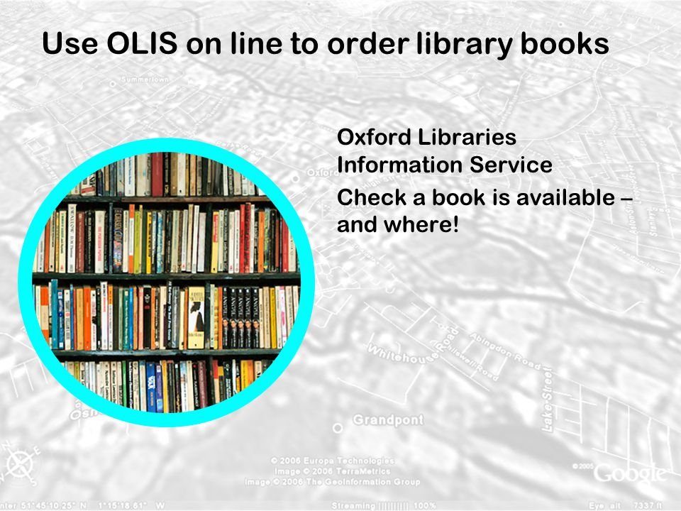 Use OLIS on line to order library books Oxford Libraries Information Service Check a book is available – and where!