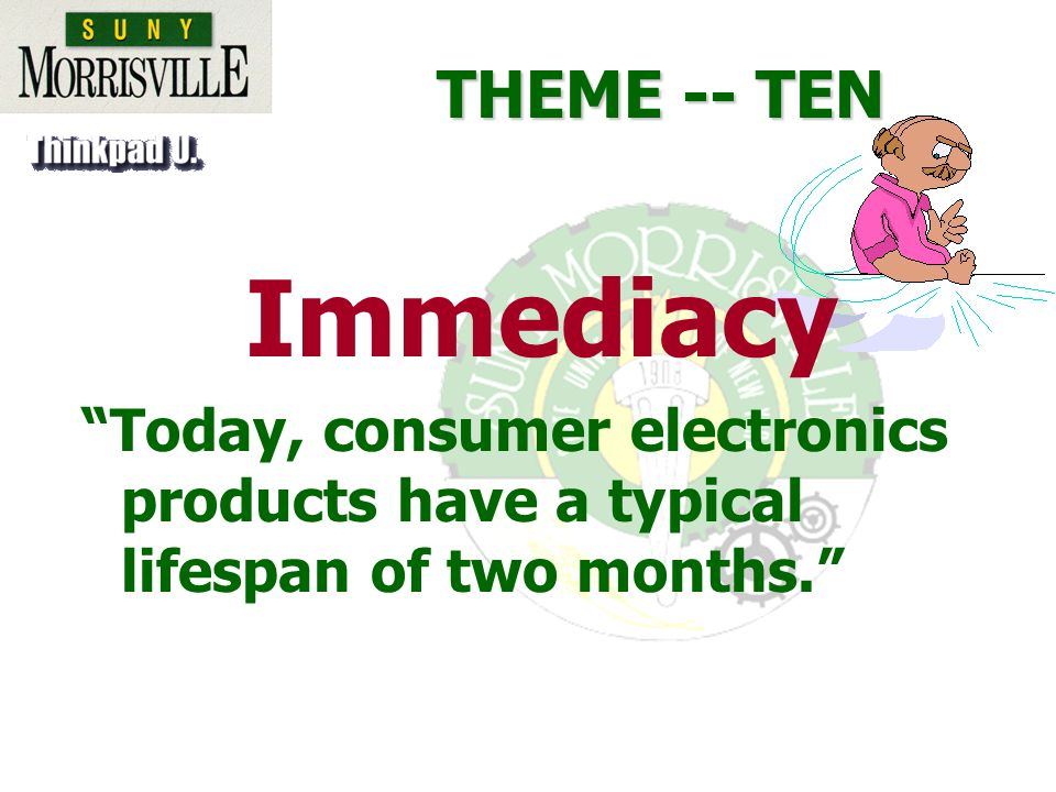 THEME -- TEN Immediacy Today, consumer electronics products have a typical lifespan of two months.