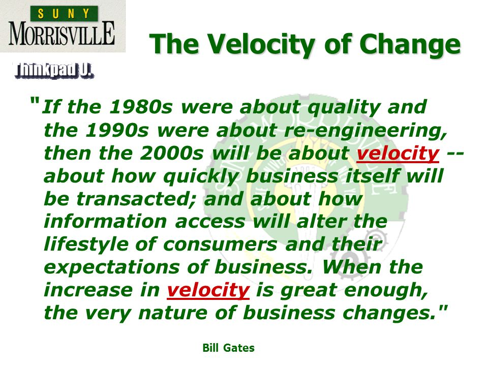 The Velocity of Change If the 1980s were about quality and the 1990s were about re-engineering, then the 2000s will be about velocity -- about how quickly business itself will be transacted; and about how information access will alter the lifestyle of consumers and their expectations of business.