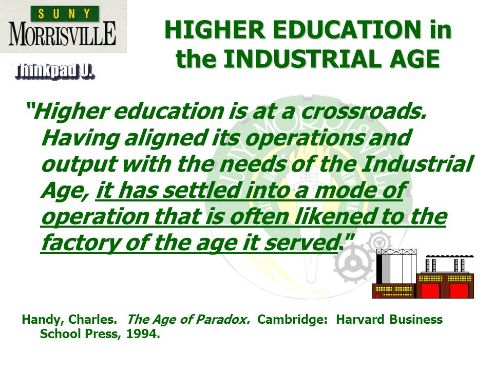 HIGHER EDUCATION in the INDUSTRIAL AGE Higher education is at a crossroads.