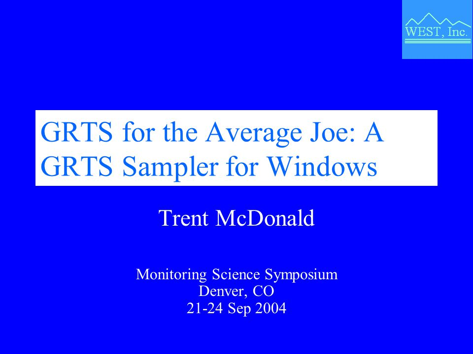 GRTS for the Average Joe: A GRTS Sampler for Windows Trent McDonald Monitoring Science Symposium Denver, CO 21-24 Sep 2004