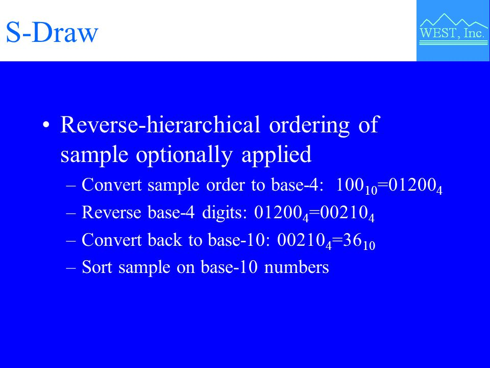 S-Draw Reverse-hierarchical ordering of sample optionally applied –Convert sample order to base-4: 100 10 =01200 4 –Reverse base-4 digits: 01200 4 =00210 4 –Convert back to base-10: 00210 4 =36 10 –Sort sample on base-10 numbers