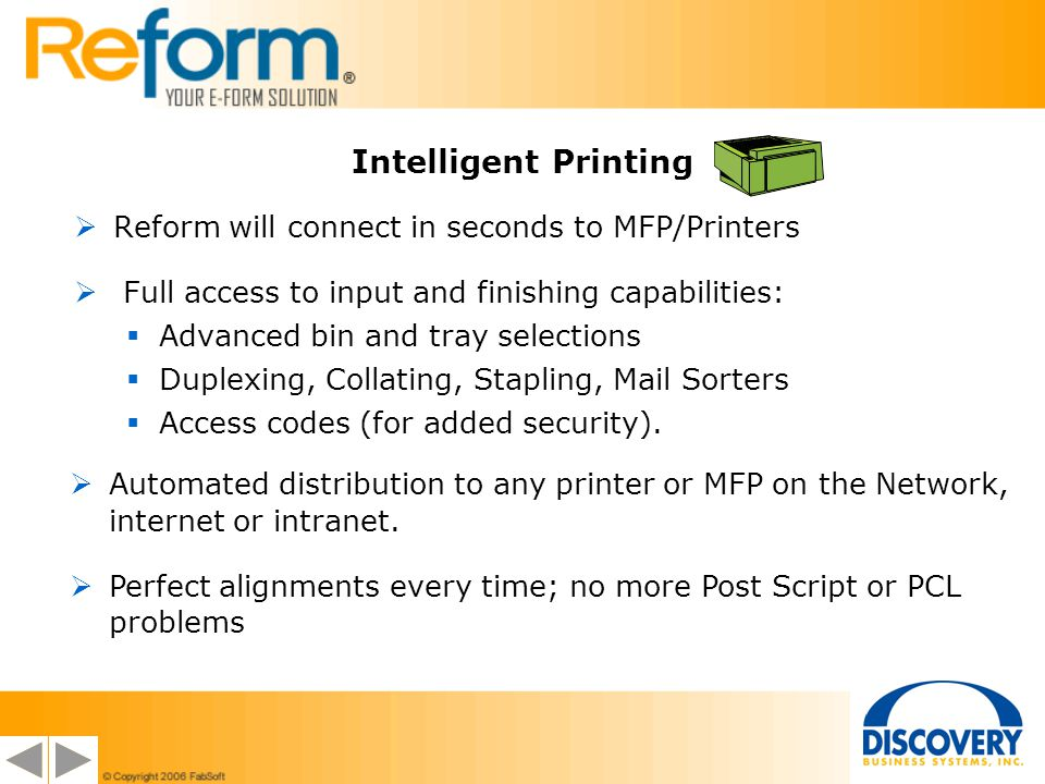 Intelligent Printing Reform will connect in seconds to MFP/Printers Full access to input and finishing capabilities: Advanced bin and tray selections Duplexing, Collating, Stapling, Mail Sorters Access codes (for added security).