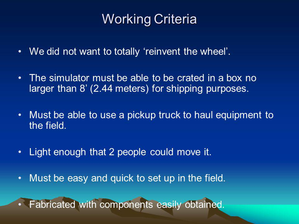 Working Criteria We did not want to totally reinvent the wheel. The simulator must be able to be crated in a box no larger than 8 (2.44 meters) for sh