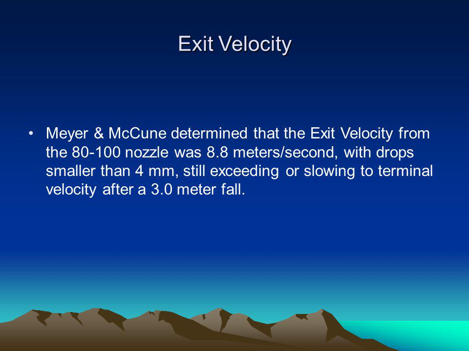 Exit Velocity Meyer & McCune determined that the Exit Velocity from the 80-100 nozzle was 8.8 meters/second, with drops smaller than 4 mm, still excee