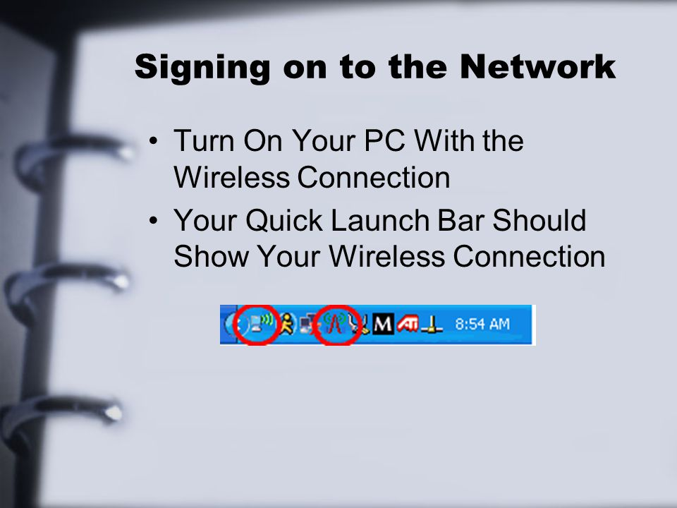 Signing on to the Network Turn On Your PC With the Wireless Connection Your Quick Launch Bar Should Show Your Wireless Connection