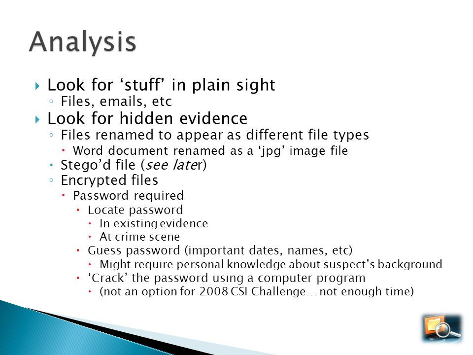 Look for stuff in plain sight Files, emails, etc Look for hidden evidence Files renamed to appear as different file types Word document renamed as a j