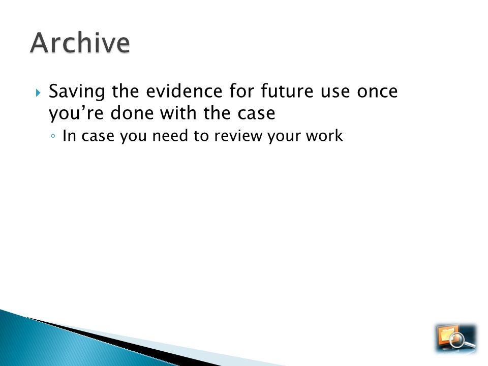 Saving the evidence for future use once youre done with the case In case you need to review your work