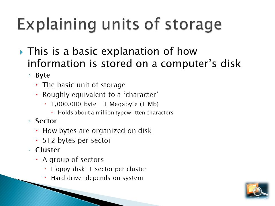 This is a basic explanation of how information is stored on a computers disk Byte The basic unit of storage Roughly equivalent to a character 1,000,00
