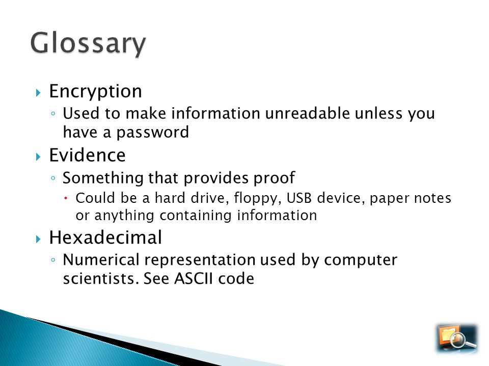 Encryption Used to make information unreadable unless you have a password Evidence Something that provides proof Could be a hard drive, floppy, USB de